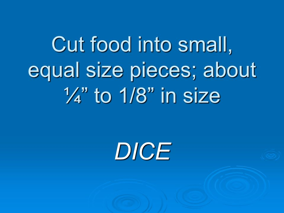Cut food into small, equal size pieces; about ¼ to 1/8 in size