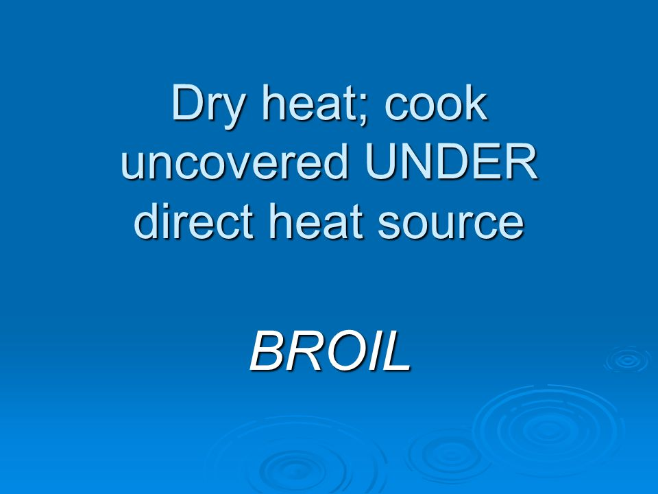 Dry heat; cook uncovered UNDER direct heat source