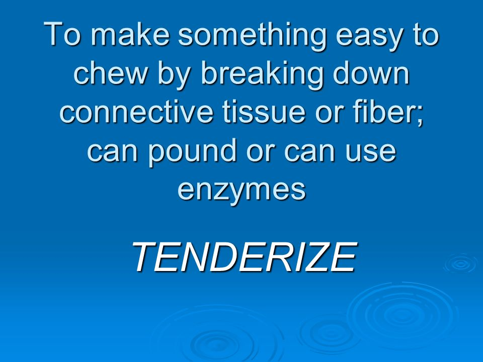 To make something easy to chew by breaking down connective tissue or fiber; can pound or can use enzymes