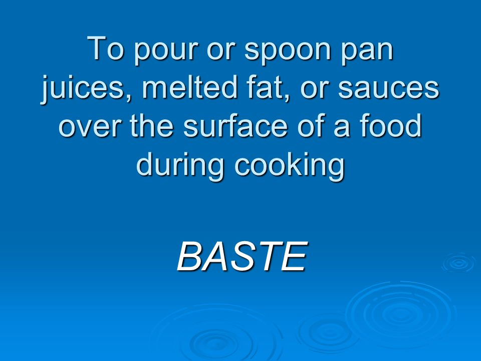 To pour or spoon pan juices, melted fat, or sauces over the surface of a food during cooking