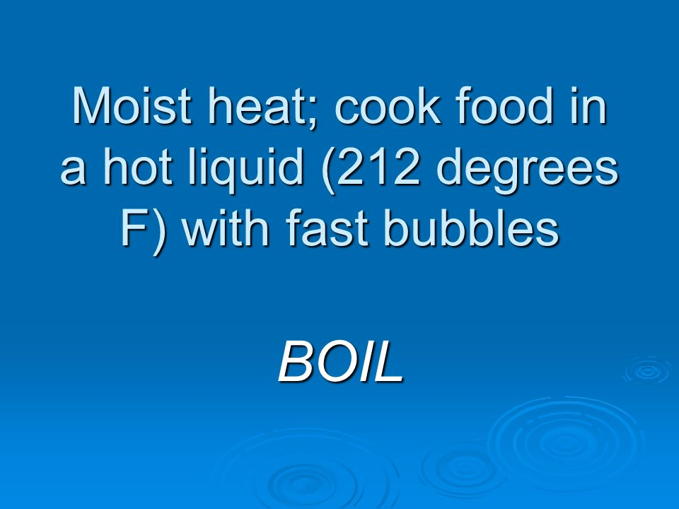 Moist heat; cook food in a hot liquid (212 degrees F) with fast bubbles