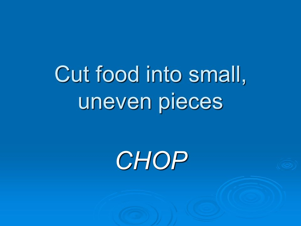 Cut food into small, uneven pieces