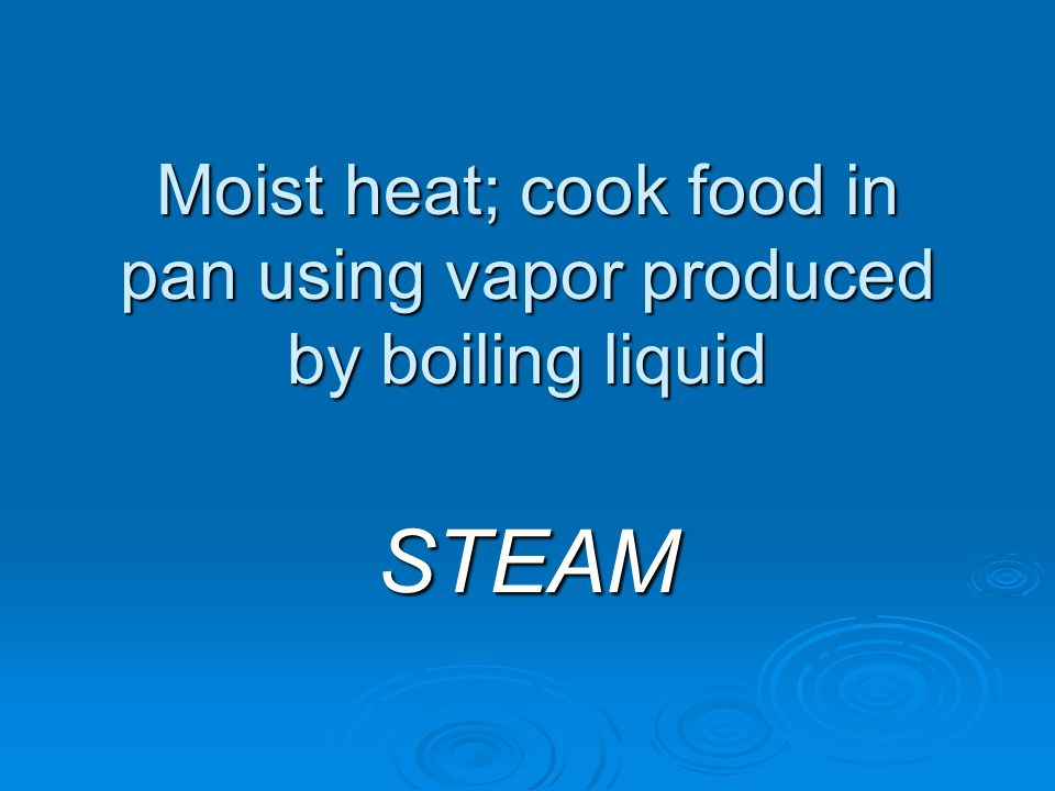 Moist heat; cook food in pan using vapor produced by boiling liquid