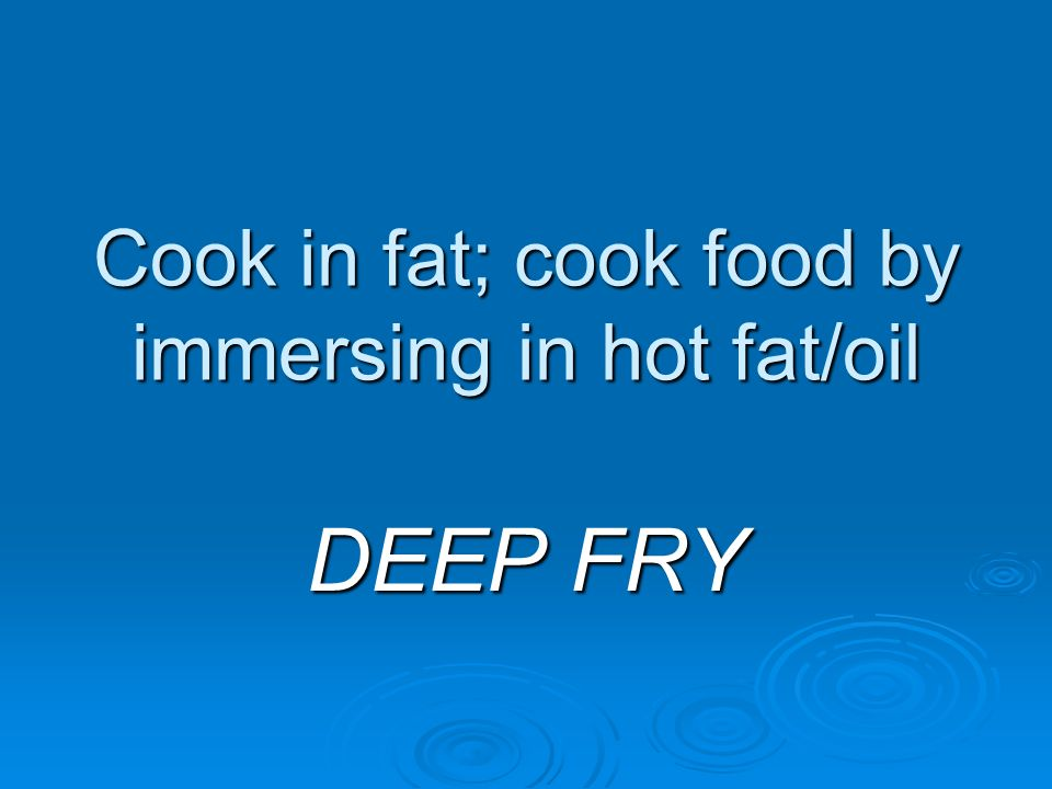 Cook in fat; cook food by immersing in hot fat/oil