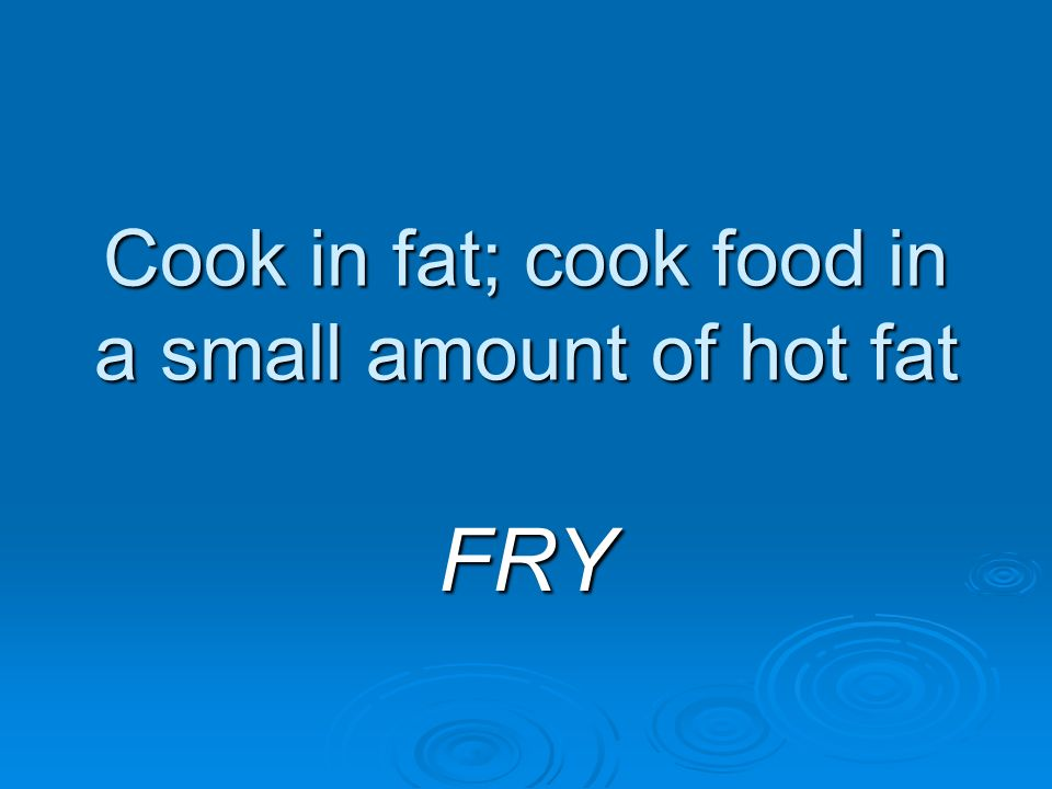 Cook in fat; cook food in a small amount of hot fat