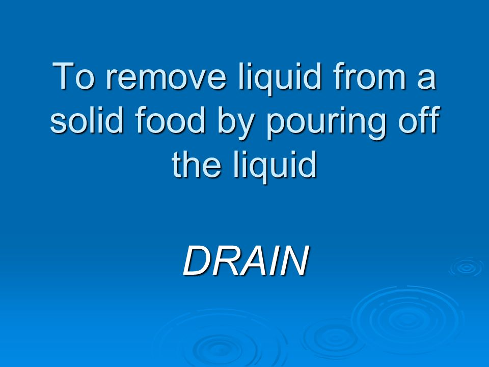 To remove liquid from a solid food by pouring off the liquid