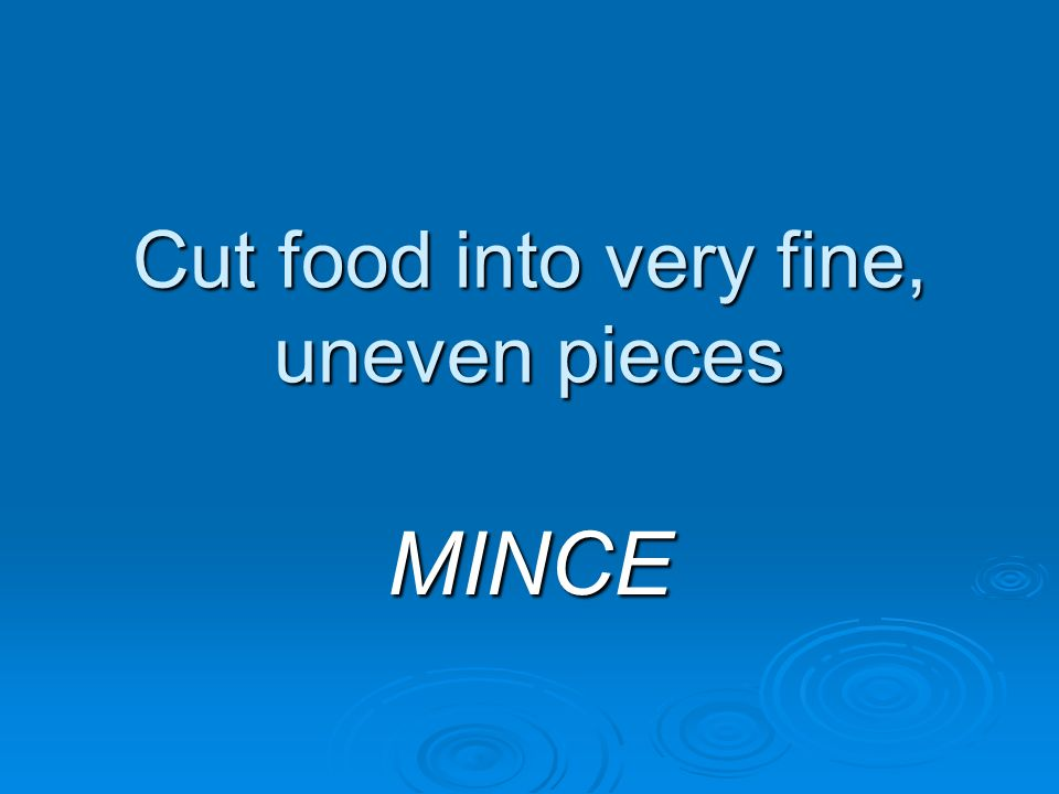 Cut food into very fine, uneven pieces