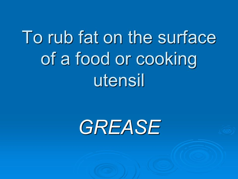 To rub fat on the surface of a food or cooking utensil