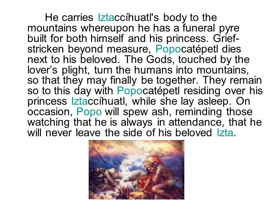 He carries Iztaccíhuatl s body to the mountains whereupon he has a funeral pyre built for both himself and his princess.