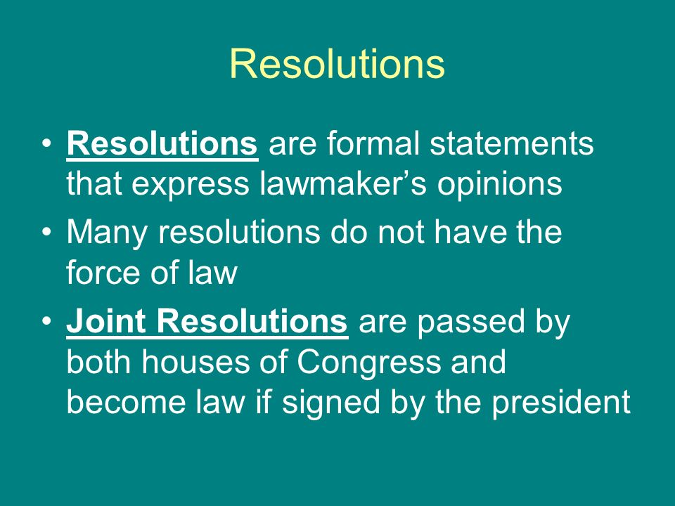 ResolutionsResolutions are formal statements that express lawmaker's opinions. Many resolutions do not have the force of law.