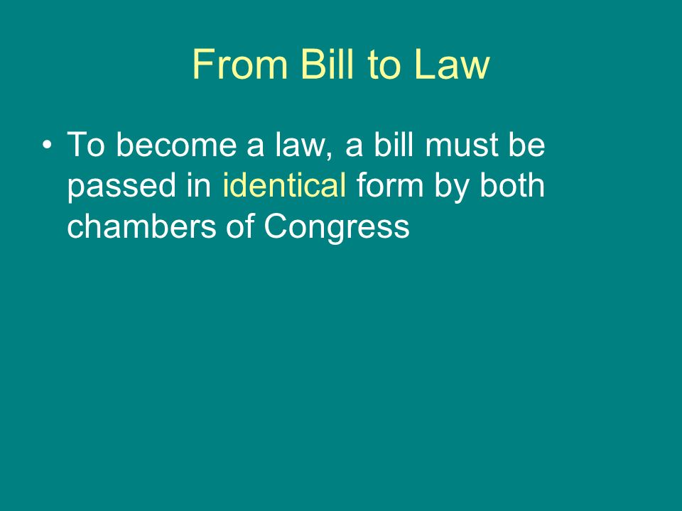 From Bill to Law To become a law, a bill must be passed in identical form by both chambers of Congress.