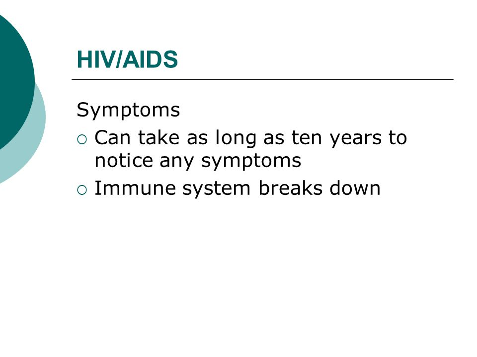 HIV/AIDS Symptoms Can take as long as ten years to notice any symptoms