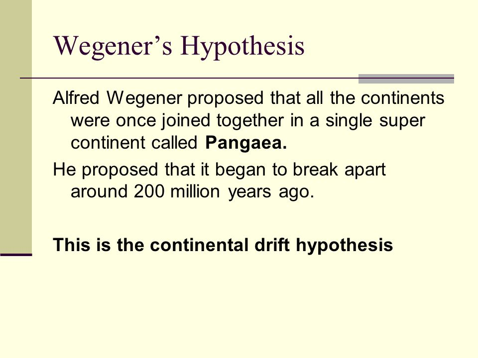 Wegener's Hypothesis Alfred Wegener proposed that all the continents were once joined together in a single super continent called Pangaea.