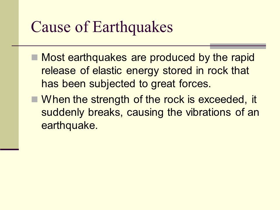 Cause of Earthquakes Most earthquakes are produced by the rapid release of elastic energy stored in rock that has been subjected to great forces.