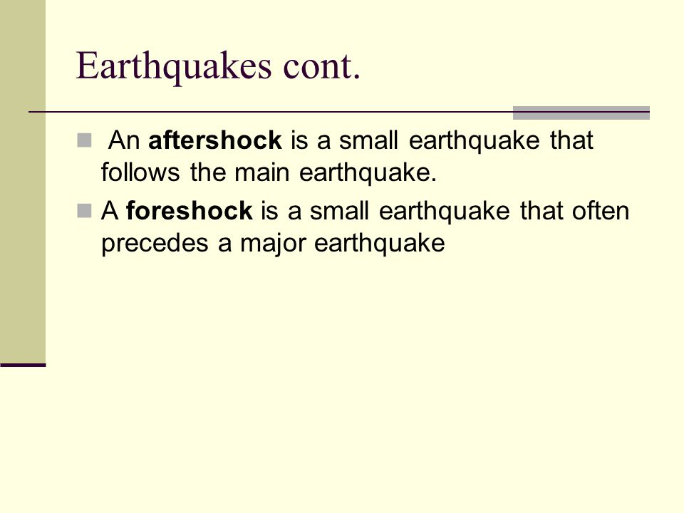 Earthquakes cont. An aftershock is a small earthquake that follows the main earthquake.