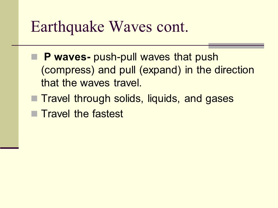 Earthquake Waves cont. P waves- push-pull waves that push (compress) and pull (expand) in the direction that the waves travel.