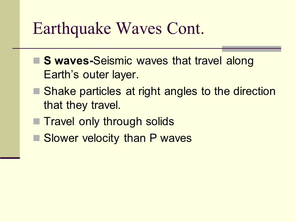 Earthquake Waves Cont. S waves-Seismic waves that travel along Earth's outer layer.