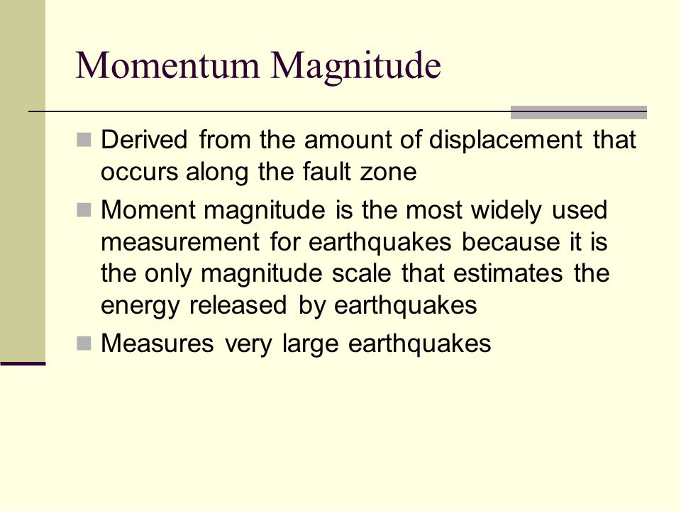 Momentum Magnitude Derived from the amount of displacement that occurs along the fault zone.