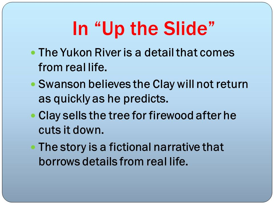 In Up the Slide The Yukon River is a detail that comes from real life. Swanson believes the Clay will not return as quickly as he predicts.