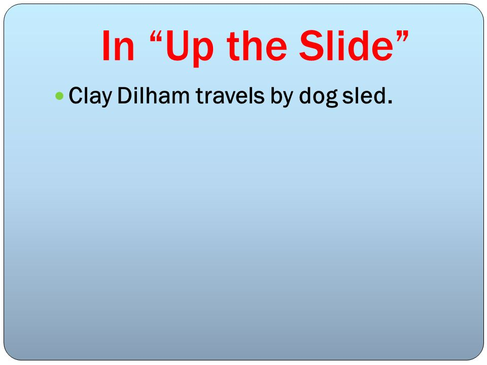 In Up the Slide Clay Dilham travels by dog sled.