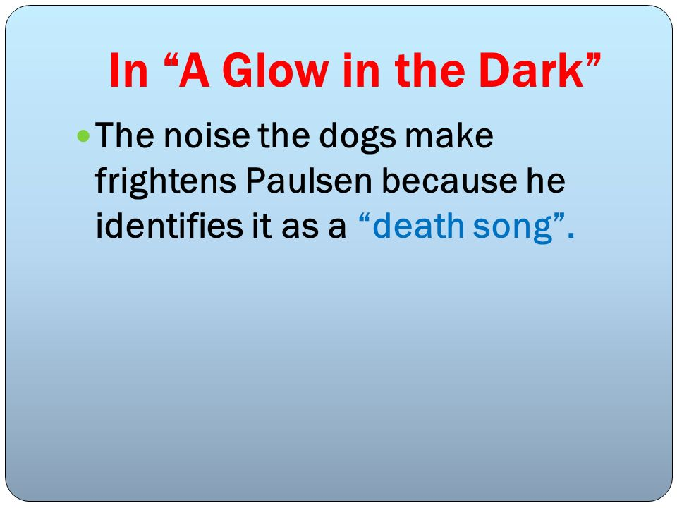 In A Glow in the Dark The noise the dogs make frightens Paulsen because he identifies it as a death song .