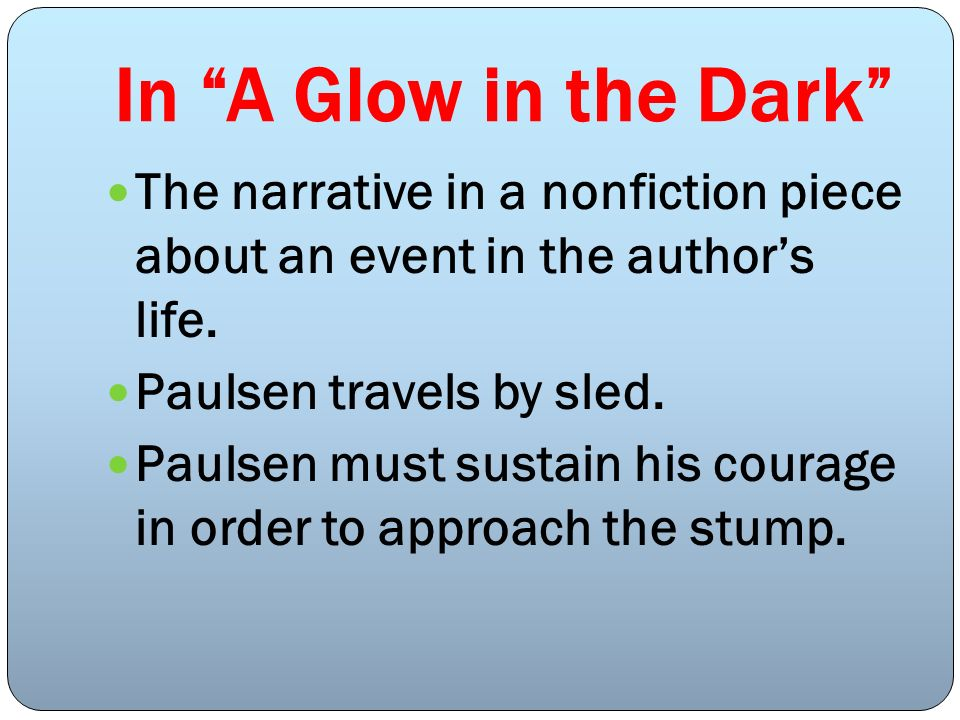 In A Glow in the Dark The narrative in a nonfiction piece about an event in the author's life. Paulsen travels by sled.