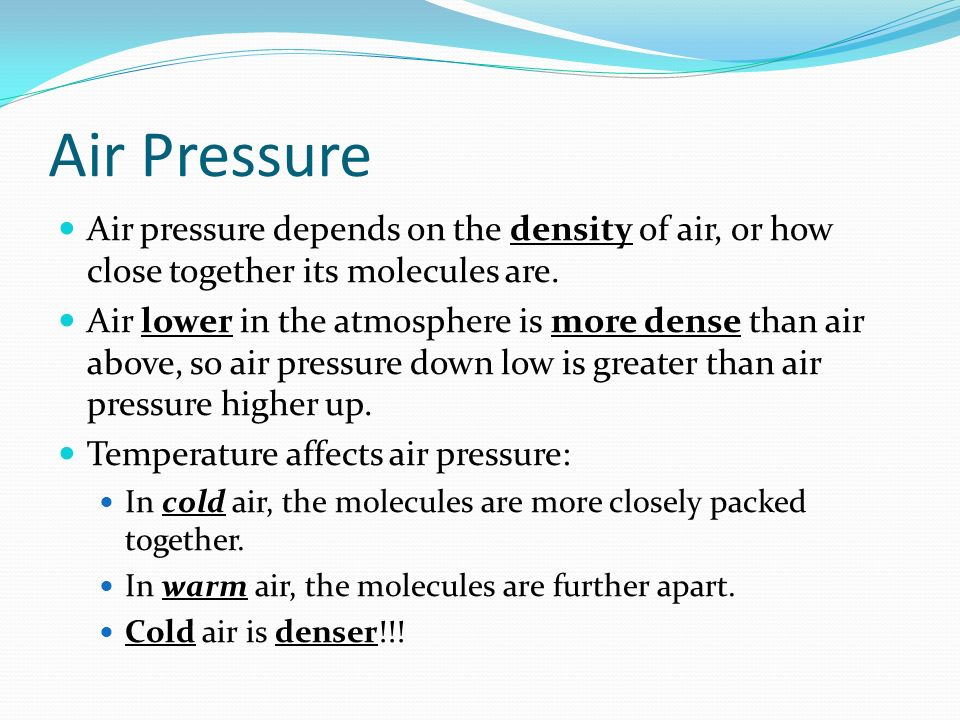 Air Pressure Air pressure depends on the density of air, or how close together its molecules are.