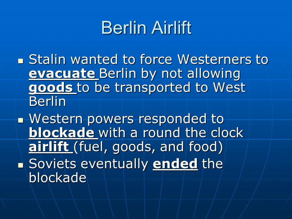 Berlin Airlift Stalin wanted to force Westerners to evacuate Berlin by not allowing goods to be transported to West Berlin.