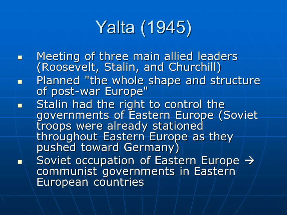 Yalta (1945) Meeting of three main allied leaders (Roosevelt, Stalin, and Churchill) Planned the whole shape and structure of post-war Europe