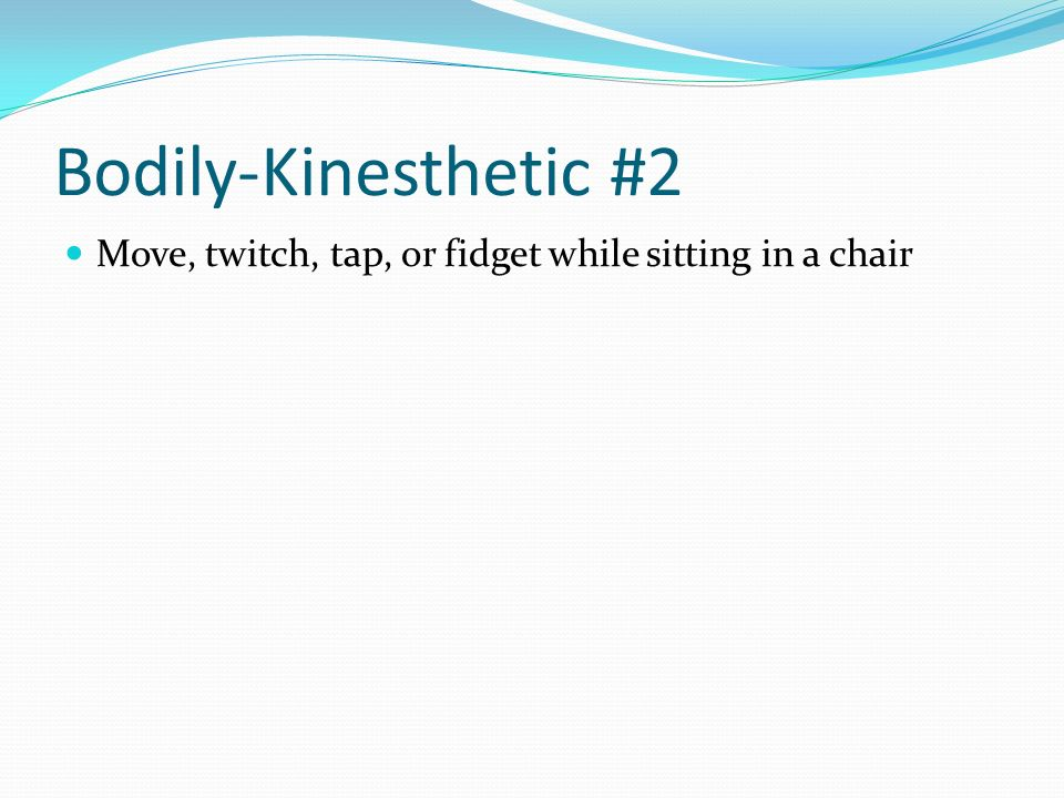Bodily-Kinesthetic #2 Move, twitch, tap, or fidget while sitting in a chair