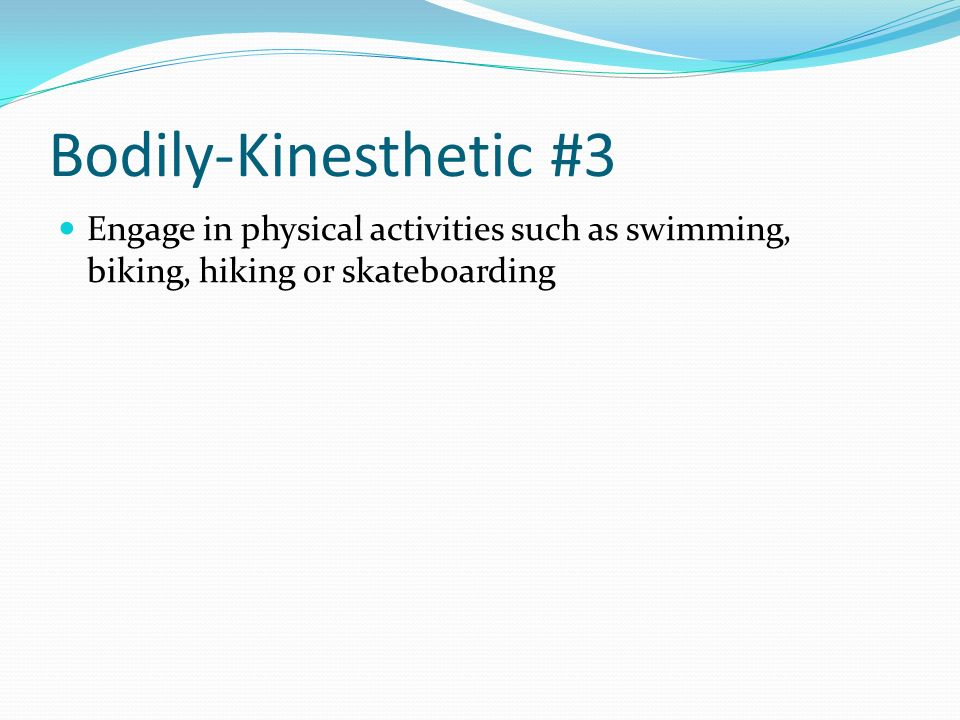 Bodily-Kinesthetic #3 Engage in physical activities such as swimming, biking, hiking or skateboarding.