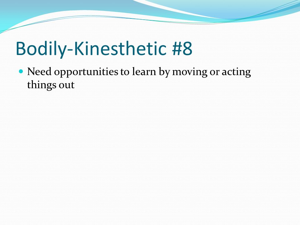 Bodily-Kinesthetic #8 Need opportunities to learn by moving or acting things out