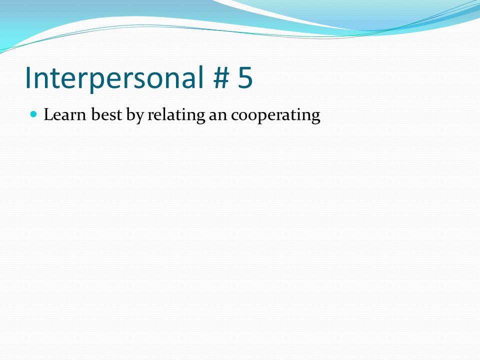 Interpersonal # 5 Learn best by relating an cooperating