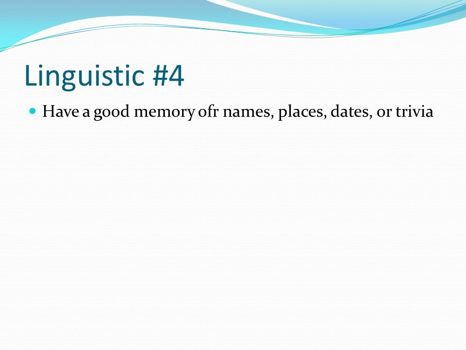 Linguistic #4 Have a good memory ofr names, places, dates, or trivia