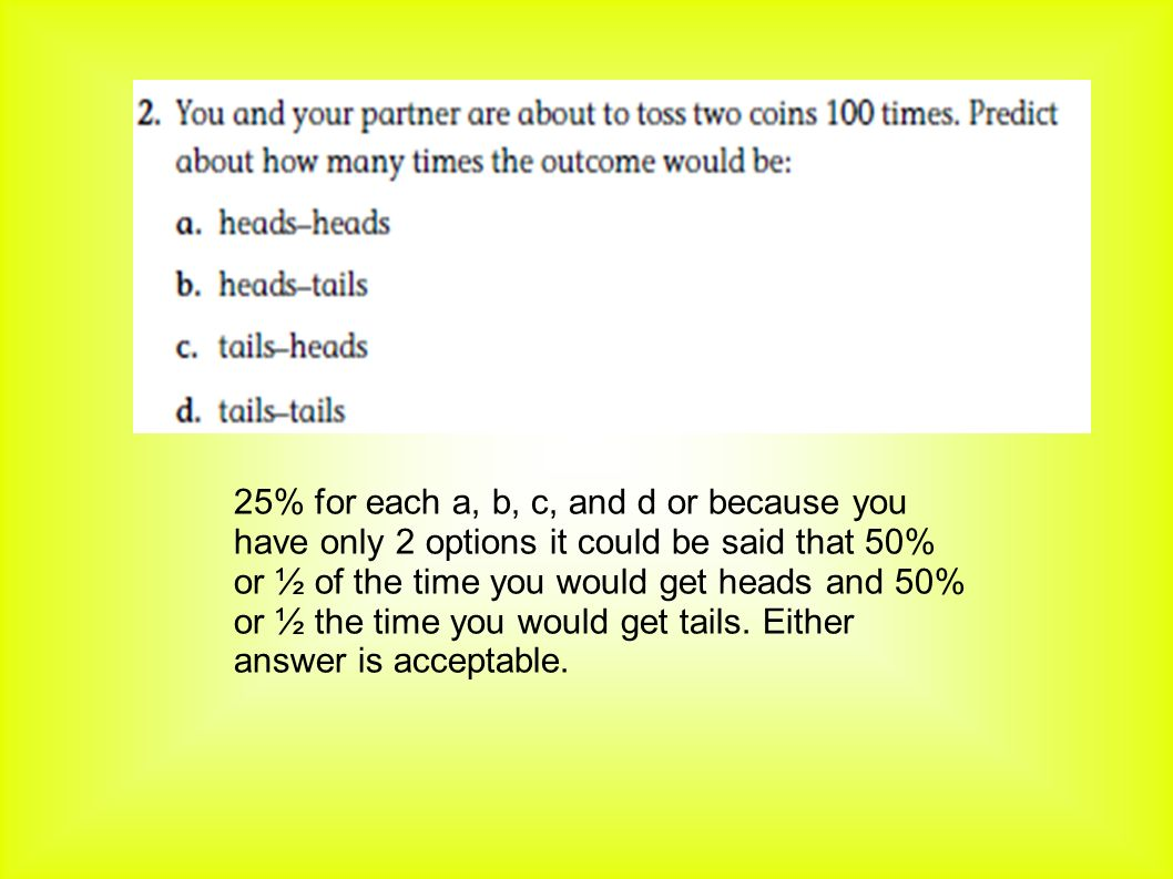 25% for each a, b, c, and d or because you have only 2 options it could be said that 50% or ½ of the time you would get heads and 50% or ½ the time you would get tails.