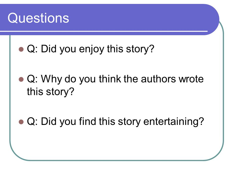 Questions Q: Did you enjoy this story