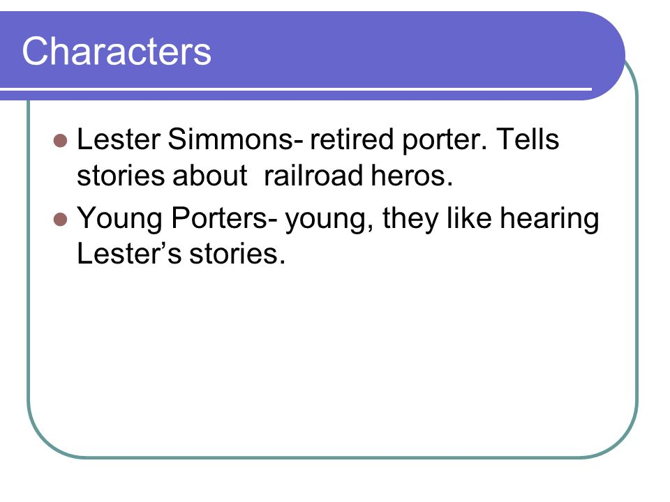 Characters Lester Simmons- retired porter. Tells stories about railroad heros.