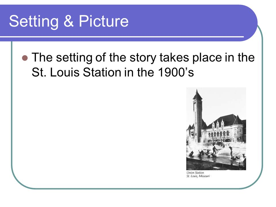 Setting & Picture The setting of the story takes place in the St. Louis Station in the 1900's