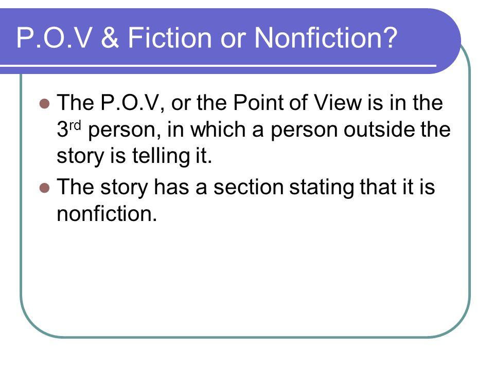 P.O.V & Fiction or Nonfiction