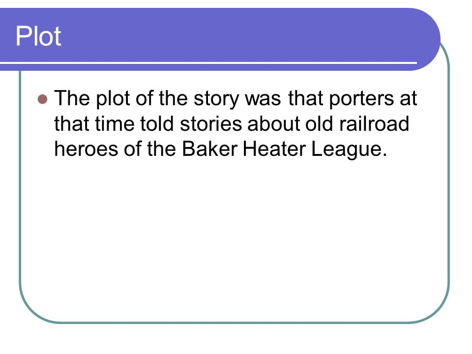 Plot The plot of the story was that porters at that time told stories about old railroad heroes of the Baker Heater League.