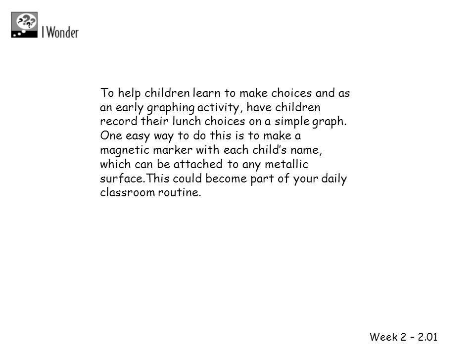 To help children learn to make choices and as an early graphing activity, have children record their lunch choices on a simple graph. One easy way to do this is to make a magnetic marker with each child's name, which can be attached to any metallic surface.This could become part of your daily classroom routine.