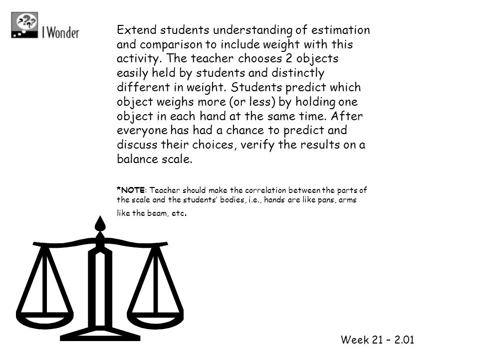Extend students understanding of estimation and comparison to include weight with this activity. The teacher chooses 2 objects easily held by students and distinctly different in weight. Students predict which object weighs more (or less) by holding one object in each hand at the same time. After everyone has had a chance to predict and discuss their choices, verify the results on a balance scale.