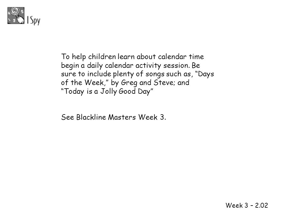 To help children learn about calendar time begin a daily calendar activity session. Be sure to include plenty of songs such as, Days of the Week, by Greg and Steve; and Today is a Jolly Good Day
