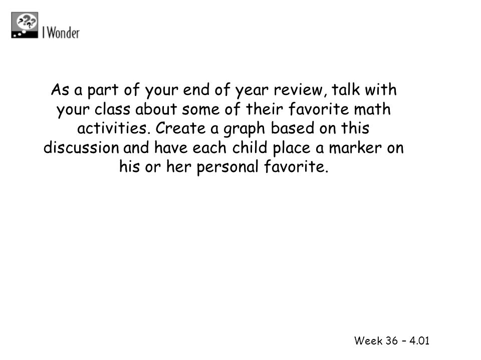 As a part of your end of year review, talk with your class about some of their favorite math activities. Create a graph based on this discussion and have each child place a marker on his or her personal favorite.