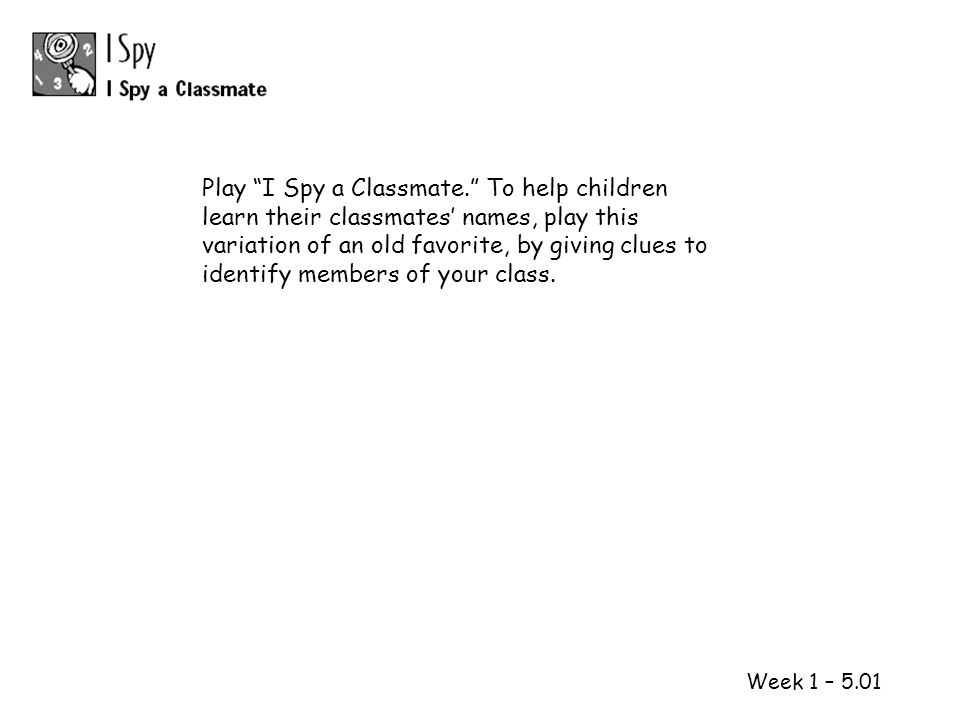 Play I Spy a Classmate. To help children learn their classmates' names, play this variation of an old favorite, by giving clues to identify members of your class.