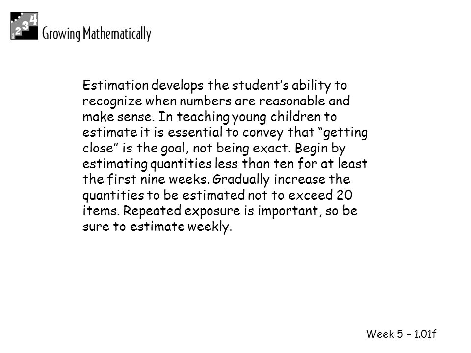 Estimation develops the student's ability to recognize when numbers are reasonable and make sense. In teaching young children to estimate it is essential to convey that getting close is the goal, not being exact. Begin by estimating quantities less than ten for at least the first nine weeks. Gradually increase the quantities to be estimated not to exceed 20 items. Repeated exposure is important, so be sure to estimate weekly.