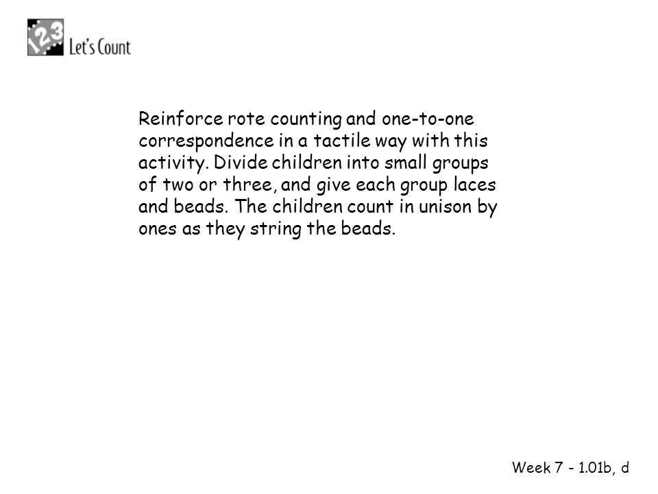 Reinforce rote counting and one-to-one correspondence in a tactile way with this activity. Divide children into small groups of two or three, and give each group laces and beads. The children count in unison by ones as they string the beads.