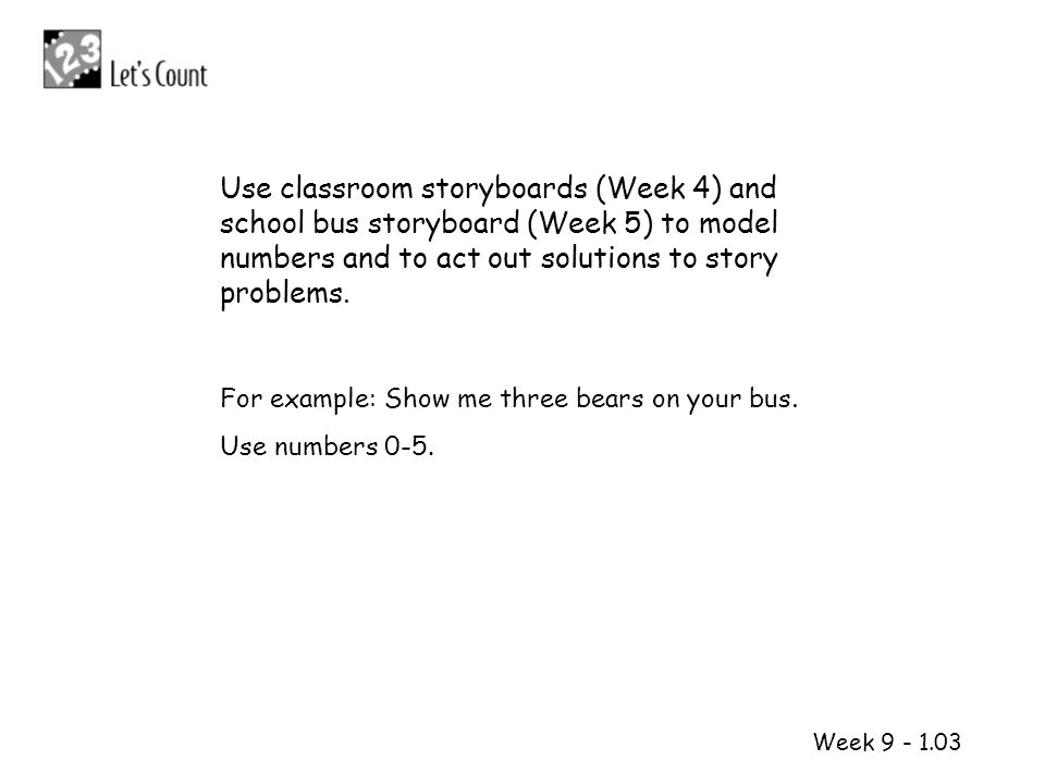 Use classroom storyboards (Week 4) and school bus storyboard (Week 5) to model numbers and to act out solutions to story problems.