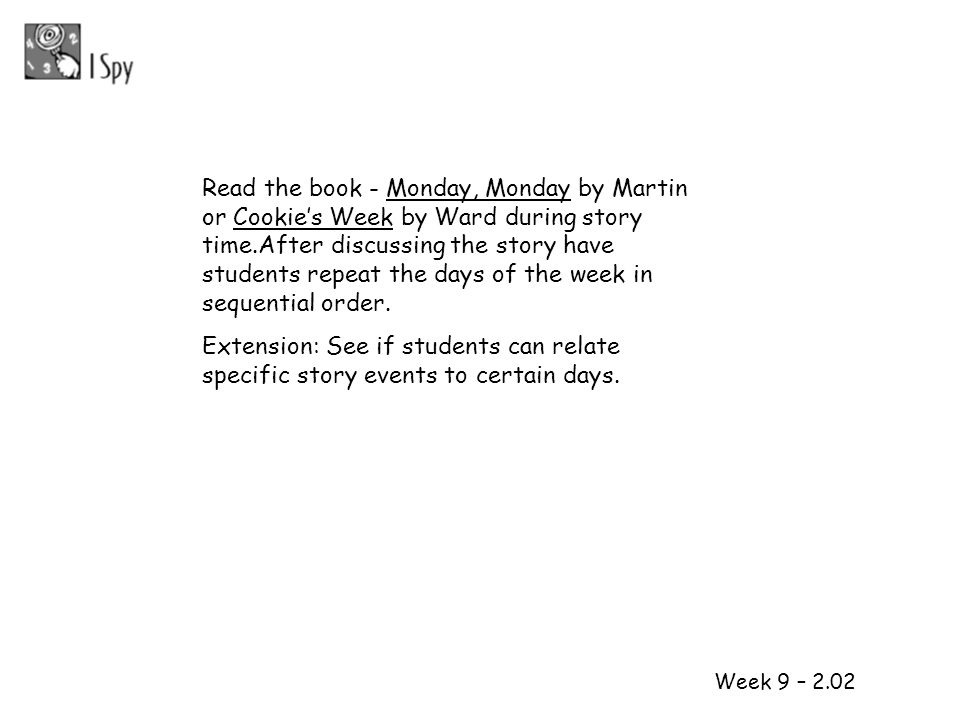 Read the book - Monday, Monday by Martin or Cookie's Week by Ward during story time.After discussing the story have students repeat the days of the week in sequential order.