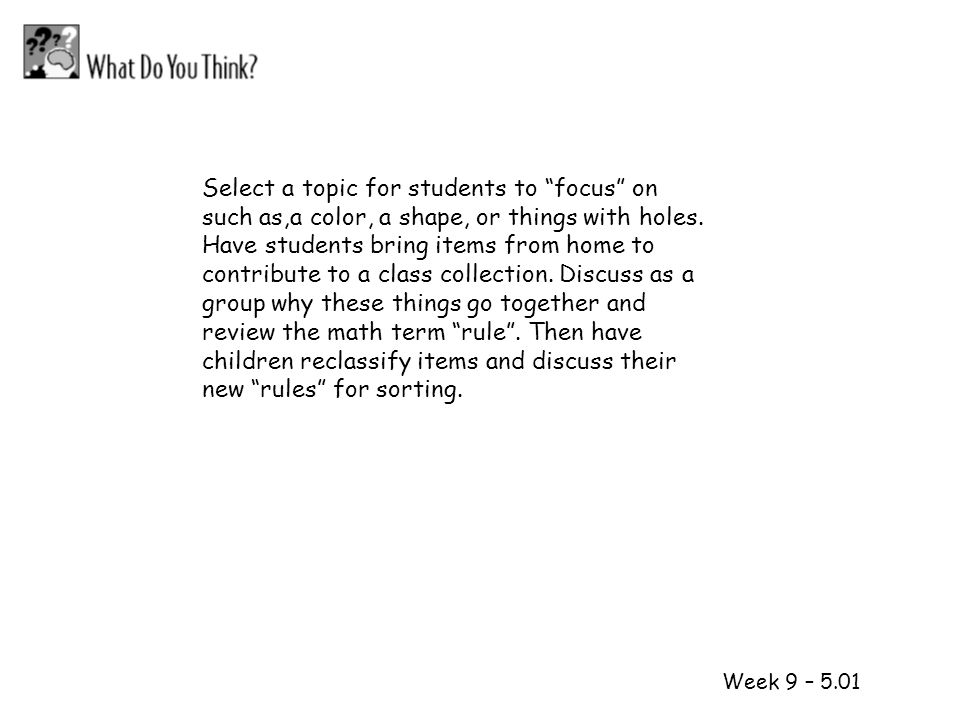 Select a topic for students to focus on such as,a color, a shape, or things with holes. Have students bring items from home to contribute to a class collection. Discuss as a group why these things go together and review the math term rule . Then have children reclassify items and discuss their new rules for sorting.